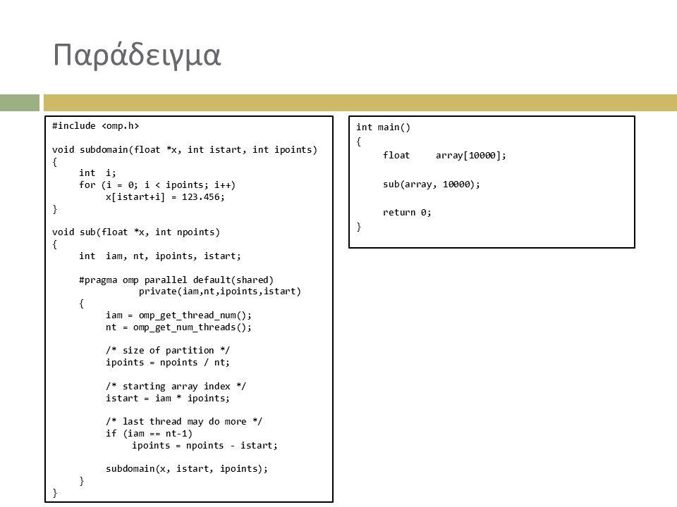 Παράδειγμα #include void subdomain(float *x, int istart, int ipoints) { inti; for (i = 0; i < ipoints; i++) x[istart+i] = 123.456; } void sub(float *x, int npoints) { intiam, nt, ipoints, istart; #pragma omp parallel default(shared) private(iam,nt,ipoints,istart) { iam = omp_get_thread_num(); nt = omp_get_num_threads(); /* size of partition */ ipoints = npoints / nt; /* starting array index */ istart = iam * ipoints; /* last thread may do more */ if (iam == nt-1) ipoints = npoints - istart; subdomain(x, istart, ipoints); } int main() { floatarray[10000]; sub(array, 10000); return 0; }
