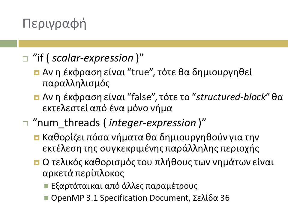 Περιγραφή  if ( scalar-expression )  Αν η έκφραση είναι true , τότε θα δημιουργηθεί παραλληλισμός  Αν η έκφραση είναι false , τότε το structured-block θα εκτελεστεί από ένα μόνο νήμα  num_threads ( integer-expression )  Καθορίζει πόσα νήματα θα δημιουργηθούν για την εκτέλεση της συγκεκριμένης παράλληλης περιοχής  Ο τελικός καθορισμός του πλήθους των νημάτων είναι αρκετά περίπλοκος Εξαρτάται και από άλλες παραμέτρους OpenMP 3.1 Specification Document, Σελίδα 36