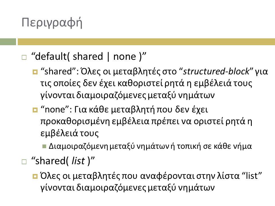 Περιγραφή  default( shared | none )  shared : Όλες οι μεταβλητές στο structured-block για τις οποίες δεν έχει καθοριστεί ρητά η εμβέλειά τους γίνονται διαμοιραζόμενες μεταξύ νημάτων  none : Για κάθε μεταβλητή που δεν έχει προκαθορισμένη εμβέλεια πρέπει να οριστεί ρητά η εμβέλειά τους Διαμοιραζόμενη μεταξύ νημάτων ή τοπική σε κάθε νήμα  shared( list )  Όλες οι μεταβλητές που αναφέρονται στην λίστα list γίνονται διαμοιραζόμενες μεταξύ νημάτων