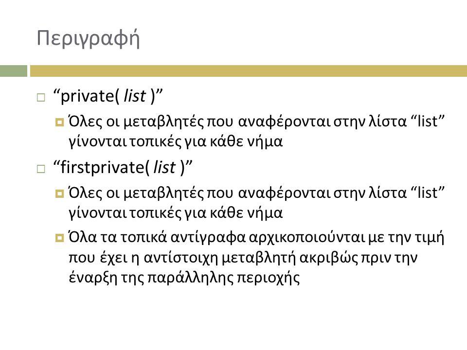 Περιγραφή  private( list )  Όλες οι μεταβλητές που αναφέρονται στην λίστα list γίνονται τοπικές για κάθε νήμα  firstprivate( list )  Όλες οι μεταβλητές που αναφέρονται στην λίστα list γίνονται τοπικές για κάθε νήμα  Όλα τα τοπικά αντίγραφα αρχικοποιούνται με την τιμή που έχει η αντίστοιχη μεταβλητή ακριβώς πριν την έναρξη της παράλληλης περιοχής
