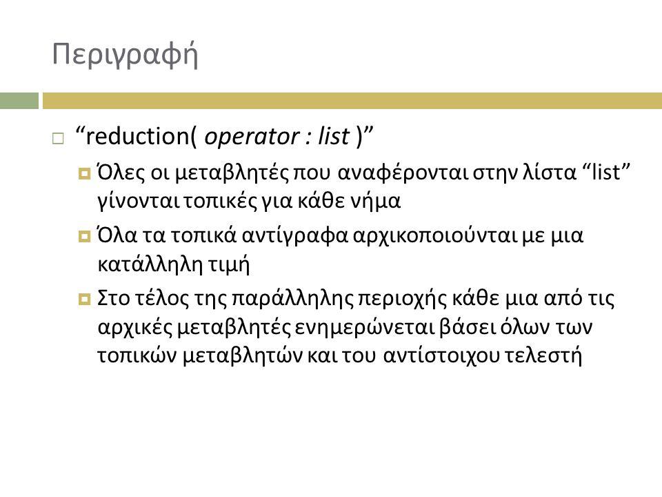 Περιγραφή  reduction( operator : list )  Όλες οι μεταβλητές που αναφέρονται στην λίστα list γίνονται τοπικές για κάθε νήμα  Όλα τα τοπικά αντίγραφα αρχικοποιούνται με μια κατάλληλη τιμή  Στο τέλος της παράλληλης περιοχής κάθε μια από τις αρχικές μεταβλητές ενημερώνεται βάσει όλων των τοπικών μεταβλητών και του αντίστοιχου τελεστή
