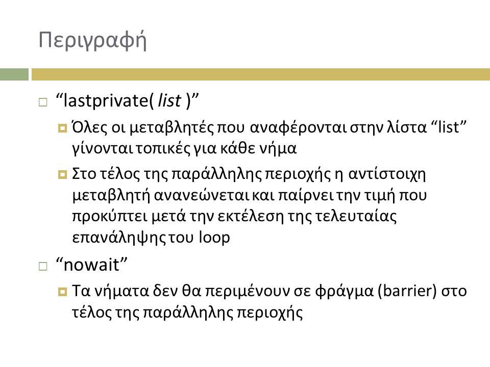 Περιγραφή  lastprivate( list )  Όλες οι μεταβλητές που αναφέρονται στην λίστα list γίνονται τοπικές για κάθε νήμα  Στο τέλος της παράλληλης περιοχής η αντίστοιχη μεταβλητή ανανεώνεται και παίρνει την τιμή που προκύπτει μετά την εκτέλεση της τελευταίας επανάληψης του loop  nowait  Τα νήματα δεν θα περιμένουν σε φράγμα (barrier) στο τέλος της παράλληλης περιοχής