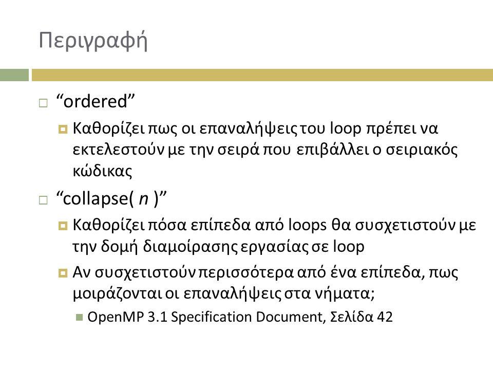 Περιγραφή  ordered  Καθορίζει πως οι επαναλήψεις του loop πρέπει να εκτελεστούν με την σειρά που επιβάλλει ο σειριακός κώδικας  collapse( n )  Καθορίζει πόσα επίπεδα από loops θα συσχετιστούν με την δομή διαμοίρασης εργασίας σε loop  Αν συσχετιστούν περισσότερα από ένα επίπεδα, πως μοιράζονται οι επαναλήψεις στα νήματα; OpenMP 3.1 Specification Document, Σελίδα 42
