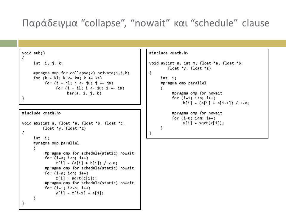 Παράδειγμα collapse , nowait και schedule clause void sub() { inti, j, k; #pragma omp for collapse(2) private(i,j,k) for (k = kl; k <= ku; k += ks) for (j = jl; j <= ju; j += js) for (i = il; i <= iu; i += is) bar(a, i, j, k) } #include void a9(int n, int m, float *a, float *b, float *y, float *z) { inti; #pragma omp parallel { #pragma omp for nowait for (i=1; i<n; i++) b[i] = (a[i] + a[i-1]) / 2.0; #pragma omp for nowait for (i=0; i<m; i++) y[i] = sqrt(z[i]); } #include void a92(int n, float *a, float *b, float *c, float *y, float *z) { inti; #pragma omp parallel { #pragma omp for schedule(static) nowait for (i=0; i<n; i++) c[i] = (a[i] + b[i]) / 2.0; #pragma omp for schedule(static) nowait for (i=0; i<n; i++) z[i] = sqrt(c[i]); #pragma omp for schedule(static) nowait for (i=1; i<=n; i++) y[i] = z[i-1] + a[i]; }
