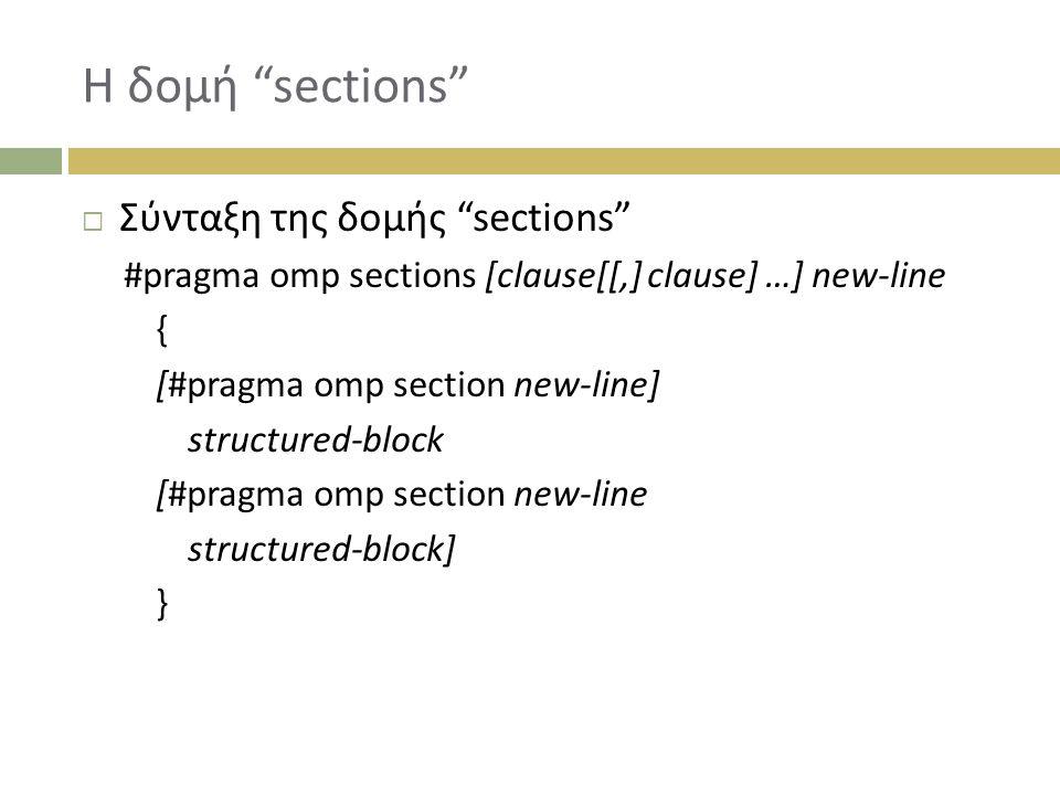 Η δομή sections  Σύνταξη της δομής sections #pragma omp sections [clause[[,] clause] …] new-line { [#pragma omp section new-line] structured-block [#pragma omp section new-line structured-block] }