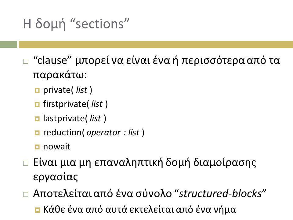 Η δομή sections  clause μπορεί να είναι ένα ή περισσότερα από τα παρακάτω:  private( list )  firstprivate( list )  lastprivate( list )  reduction( operator : list )  nowait  Είναι μια μη επαναληπτική δομή διαμοίρασης εργασίας  Αποτελείται από ένα σύνολο structured-blocks  Κάθε ένα από αυτά εκτελείται από ένα νήμα