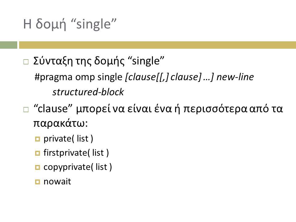 Η δομή single  Σύνταξη της δομής single #pragma omp single [clause[[,] clause] …] new-line structured-block  clause μπορεί να είναι ένα ή περισσότερα από τα παρακάτω:  private( list )  firstprivate( list )  copyprivate( list )  nowait