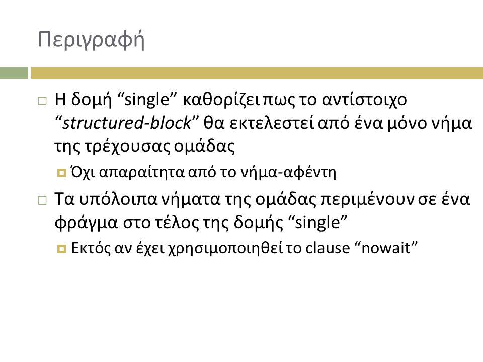 Περιγραφή  Η δομή single καθορίζει πως το αντίστοιχο structured-block θα εκτελεστεί από ένα μόνο νήμα της τρέχουσας ομάδας  Όχι απαραίτητα από το νήμα-αφέντη  Τα υπόλοιπα νήματα της ομάδας περιμένουν σε ένα φράγμα στο τέλος της δομής single  Εκτός αν έχει χρησιμοποιηθεί το clause nowait