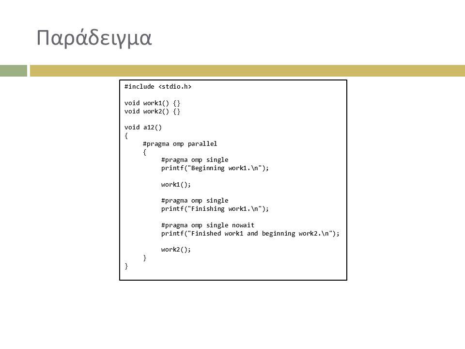 Παράδειγμα #include void work1() {} void work2() {} void a12() { #pragma omp parallel { #pragma omp single printf( Beginning work1.\n ); work1(); #pragma omp single printf( Finishing work1.\n ); #pragma omp single nowait printf( Finished work1 and beginning work2.\n ); work2(); }