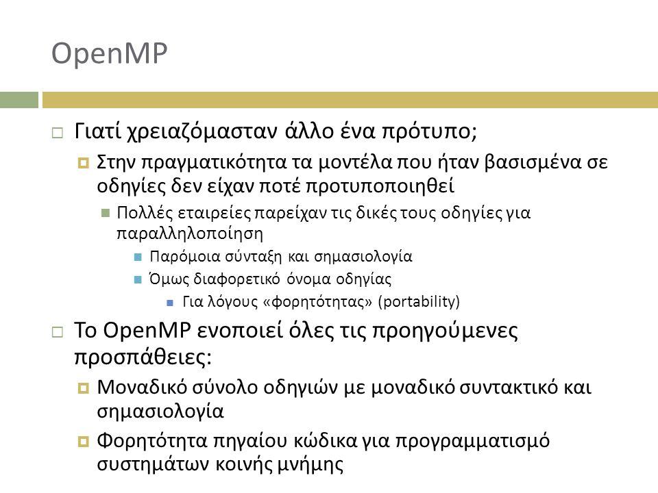 OpenMP  Γιατί χρειαζόμασταν άλλο ένα πρότυπο;  Στην πραγματικότητα τα μοντέλα που ήταν βασισμένα σε οδηγίες δεν είχαν ποτέ προτυποποιηθεί Πολλές εταιρείες παρείχαν τις δικές τους οδηγίες για παραλληλοποίηση Παρόμοια σύνταξη και σημασιολογία Όμως διαφορετικό όνομα οδηγίας Για λόγους «φορητότητας» (portability)  Το OpenMP ενοποιεί όλες τις προηγούμενες προσπάθειες:  Μοναδικό σύνολο οδηγιών με μοναδικό συντακτικό και σημασιολογία  Φορητότητα πηγαίου κώδικα για προγραμματισμό συστημάτων κοινής μνήμης