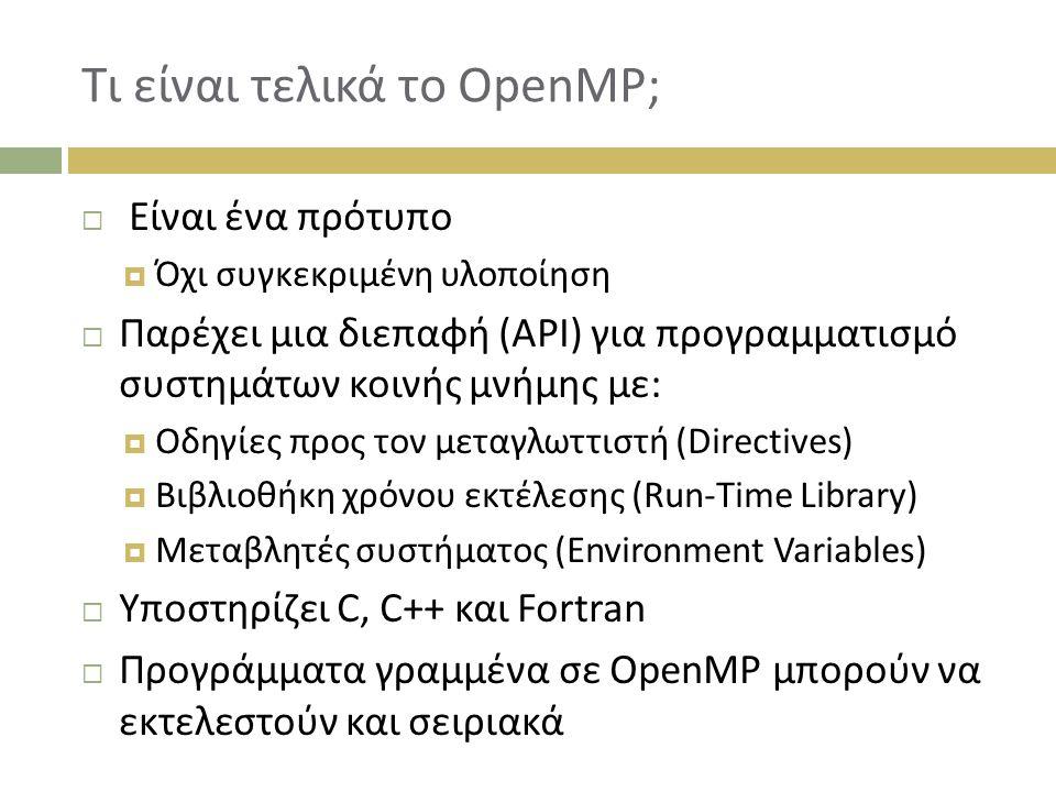 Τι είναι τελικά το OpenMP;  Είναι ένα πρότυπο  Όχι συγκεκριμένη υλοποίηση  Παρέχει μια διεπαφή (API) για προγραμματισμό συστημάτων κοινής μνήμης με:  Οδηγίες προς τον μεταγλωττιστή (Directives)  Βιβλιοθήκη χρόνου εκτέλεσης (Run-Time Library)  Μεταβλητές συστήματος (Environment Variables)  Υποστηρίζει C, C++ και Fortran  Προγράμματα γραμμένα σε OpenMP μπορούν να εκτελεστούν και σειριακά