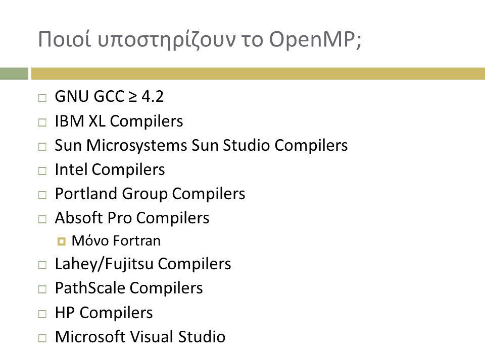 Ποιοί υποστηρίζουν το OpenMP;  GNU GCC ≥ 4.2  IBM XL Compilers  Sun Microsystems Sun Studio Compilers  Intel Compilers  Portland Group Compilers  Absoft Pro Compilers  Μόνο Fortran  Lahey/Fujitsu Compilers  PathScale Compilers  HP Compilers  Microsoft Visual Studio