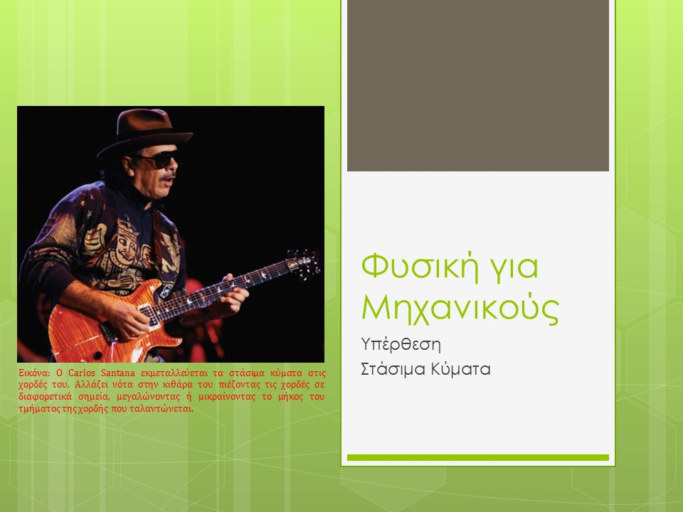 Φυσική για Μηχανικούς Υπέρθεση Στάσιμα Κύματα Εικόνα: O Carlos Santana εκμεταλλεύεται τα στάσιμα κύματα στις χορδές του.