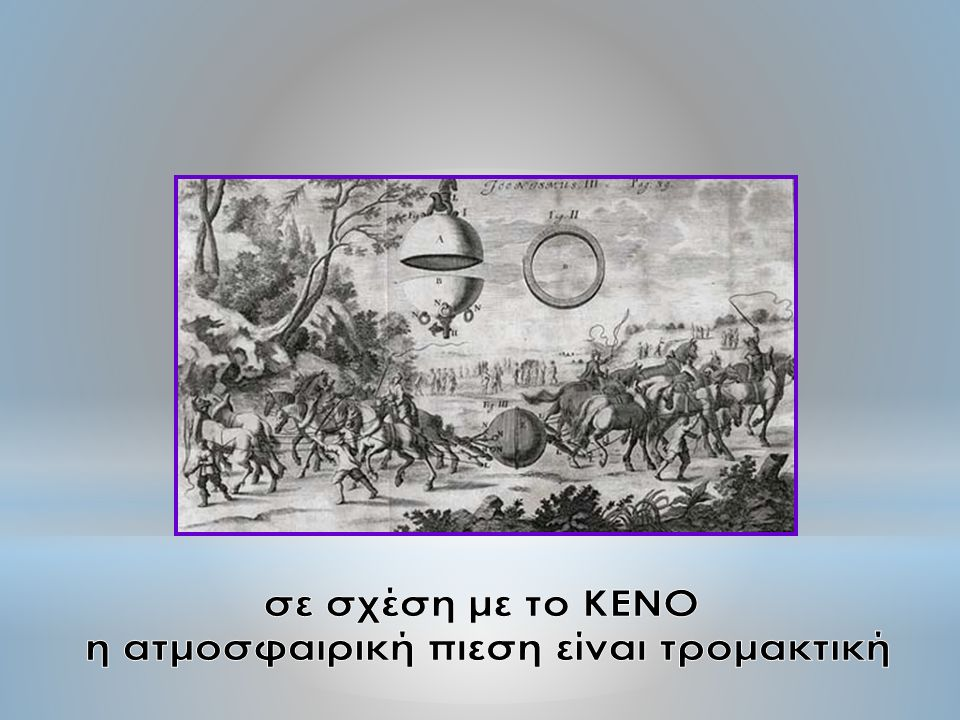 Λίγα χρόνια αργότερα, το έτος 1654, στο Μαγδεμβούργο της Γερμανίας, ο Von Guericke κατασκεύασε την πρώτη ΑΝΤΛΙΑ ΚΕΝΟΥ με την οποία έκανε και την περίφημη παράσταση με τα ημισφαίρια έφτιαξε δύο χάλκινα κοίλα ημισφαίρια και τα συνένωσε έτσι ώστε να σχηματίζουν σφαίρα.