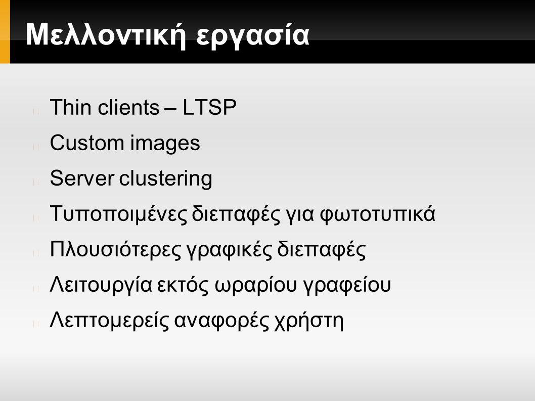 Μελλοντική εργασία Thin clients – LTSP Custom images Server clustering Τυποποιμένες διεπαφές για φωτοτυπικά Πλουσιότερες γραφικές διεπαφές Λειτουργία εκτός ωραρίου γραφείου Λεπτομερείς αναφορές χρήστη