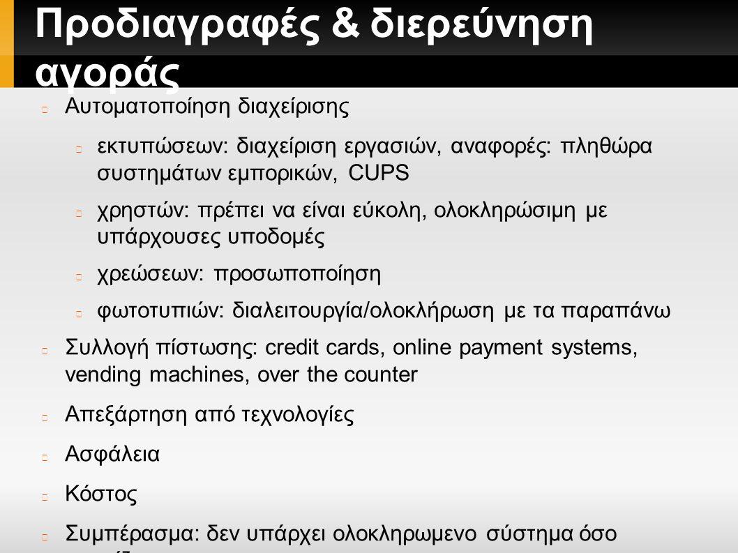 Προδιαγραφές & διερεύνηση αγοράς Αυτοματοποίηση διαχείρισης εκτυπώσεων: διαχείριση εργασιών, αναφορές: πληθώρα συστημάτων εμπορικών, CUPS χρηστών: πρέπει να είναι εύκολη, ολοκληρώσιμη με υπάρχουσες υποδομές χρεώσεων: προσωποποίηση φωτοτυπιών: διαλειτουργία/ολοκλήρωση με τα παραπάνω Συλλογή πίστωσης: credit cards, online payment systems, vending machines, over the counter Απεξάρτηση από τεχνολογίες Aσφάλεια Kόστος Συμπέρασμα: δεν υπάρχει ολοκληρωμενο σύστημα όσο γνωρίζουμε