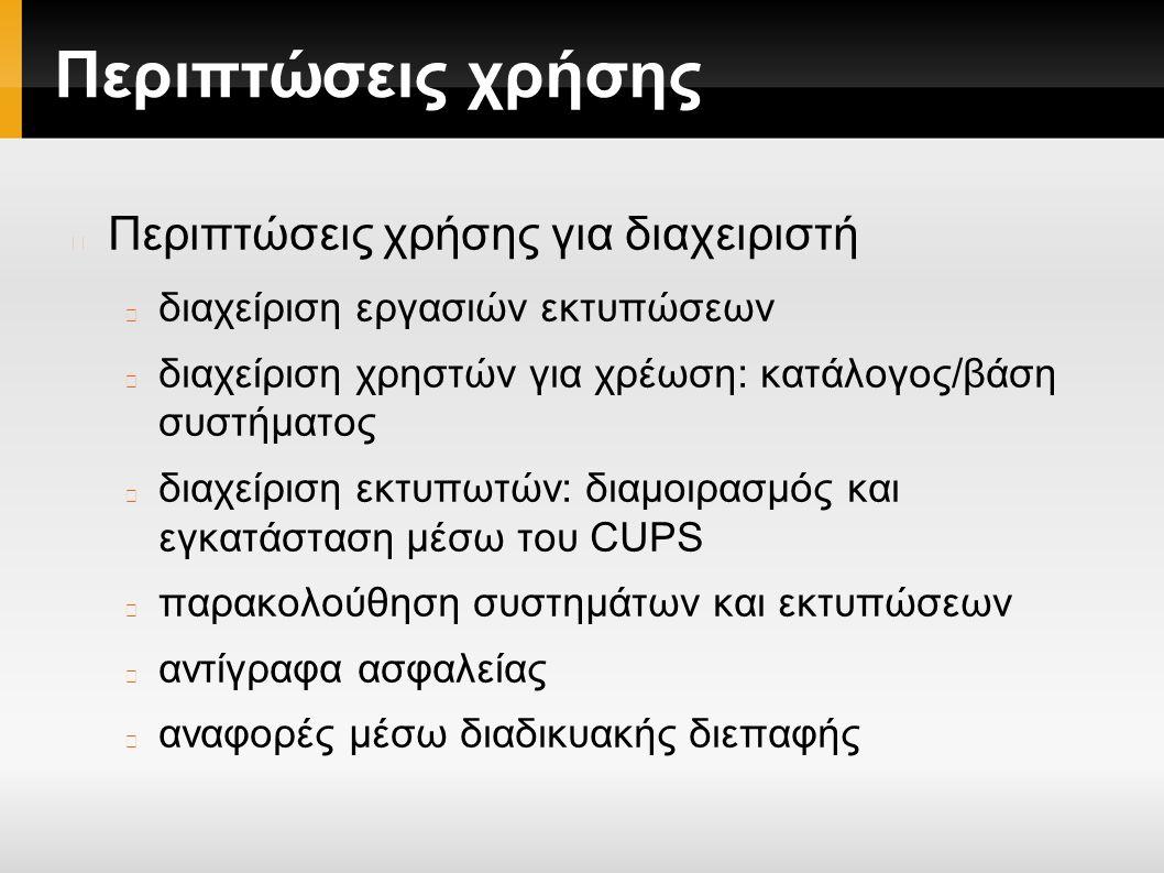 Περιπτώσεις χρήσης Περιπτώσεις χρήσης για διαχειριστή διαχείριση εργασιών εκτυπώσεων διαχείριση χρηστών για χρέωση: κατάλογος/βάση συστήματος διαχείριση εκτυπωτών: διαμοιρασμός και εγκατάσταση μέσω του CUPS παρακολούθηση συστημάτων και εκτυπώσεων αντίγραφα ασφαλείας αναφορές μέσω διαδικυακής διεπαφής
