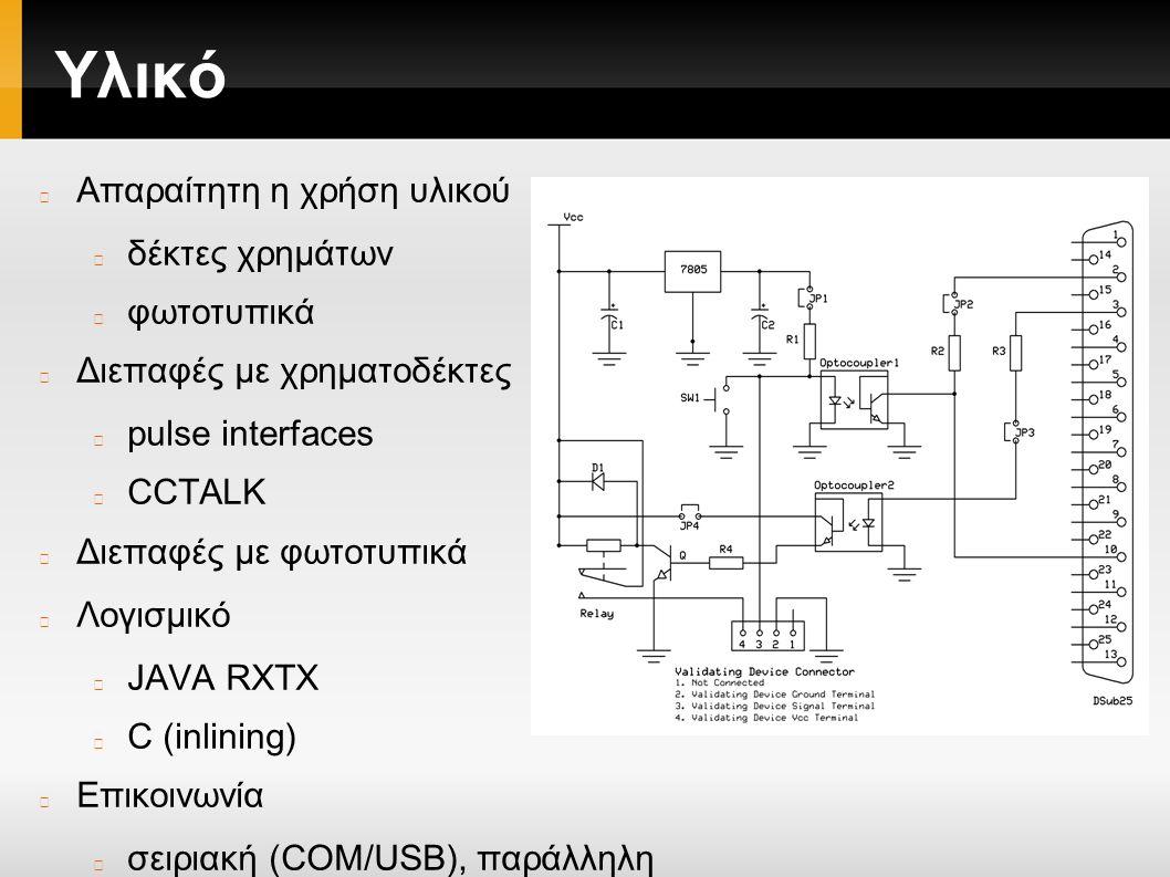 Υλικό Απαραίτητη η χρήση υλικού δέκτες χρημάτων φωτοτυπικά Διεπαφές με χρηματοδέκτες pulse interfaces CCTALK Διεπαφές με φωτοτυπικά Λογισμικό JAVA RXTX C (inlining) Επικοινωνία σειριακή (COM/USB), παράλληλη