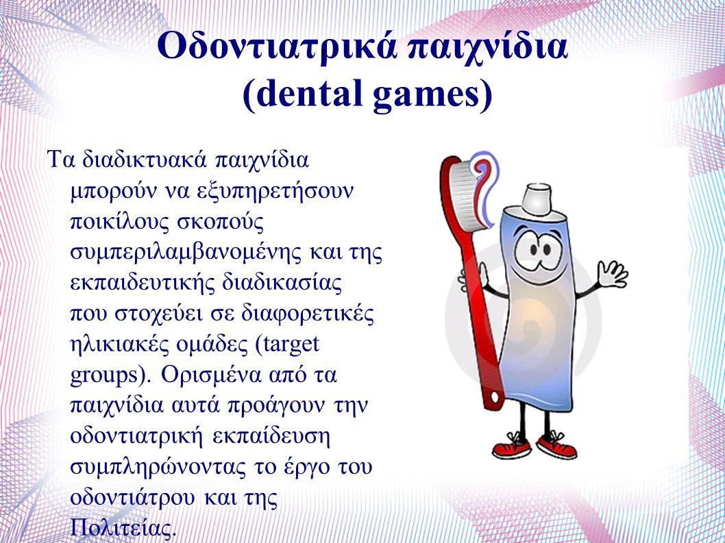 Οδοντιατρικά παιχνίδια (dental games) Τα διαδικτυακά παιχνίδια μπορούν να εξυπηρετήσουν ποικίλους σκοπούς συμπεριλαμβανομένης και της εκπαιδευτικής διαδικασίας που στοχεύει σε διαφορετικές ηλικιακές ομάδες (target groups).