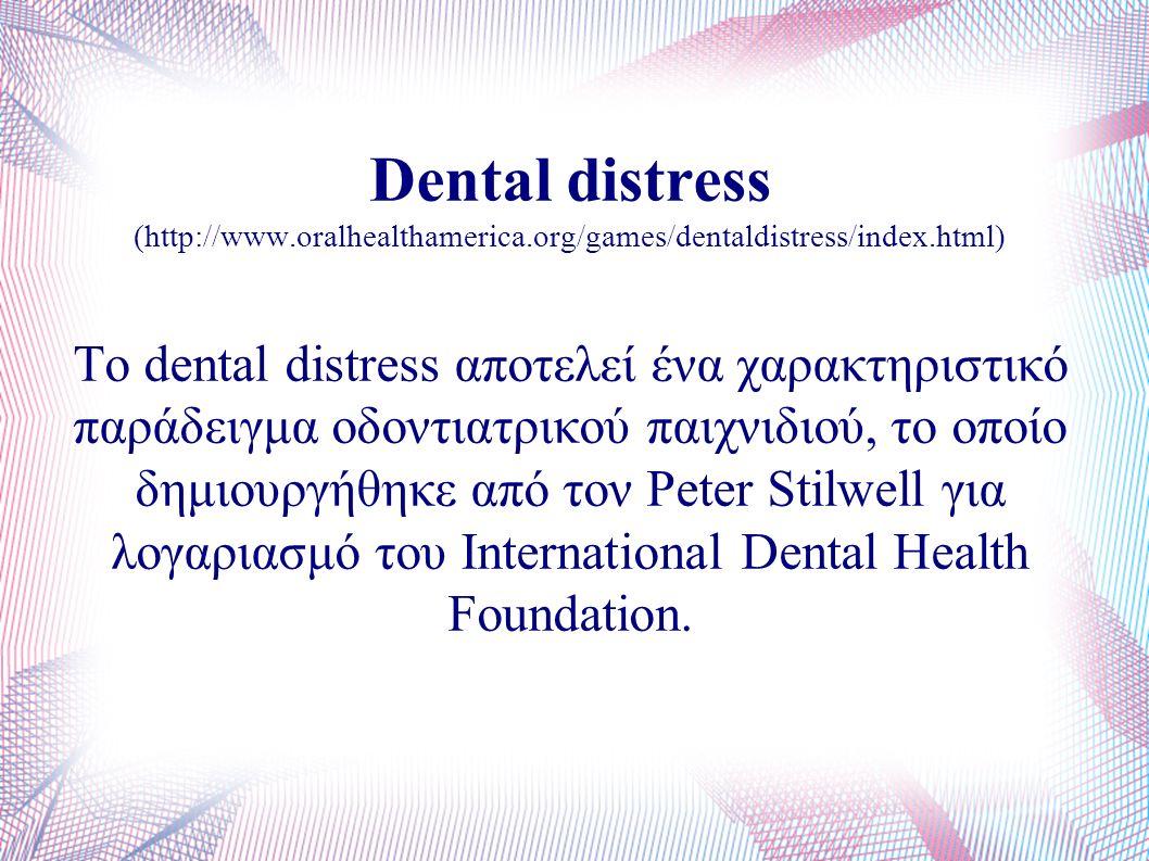 Dental distress (http://www.oralhealthamerica.org/games/dentaldistress/index.html) Το dental distress αποτελεί ένα χαρακτηριστικό παράδειγμα οδοντιατρικού παιχνιδιού, το οποίο δημιουργήθηκε από τον Peter Stilwell για λογαριασμό του International Dental Health Foundation.
