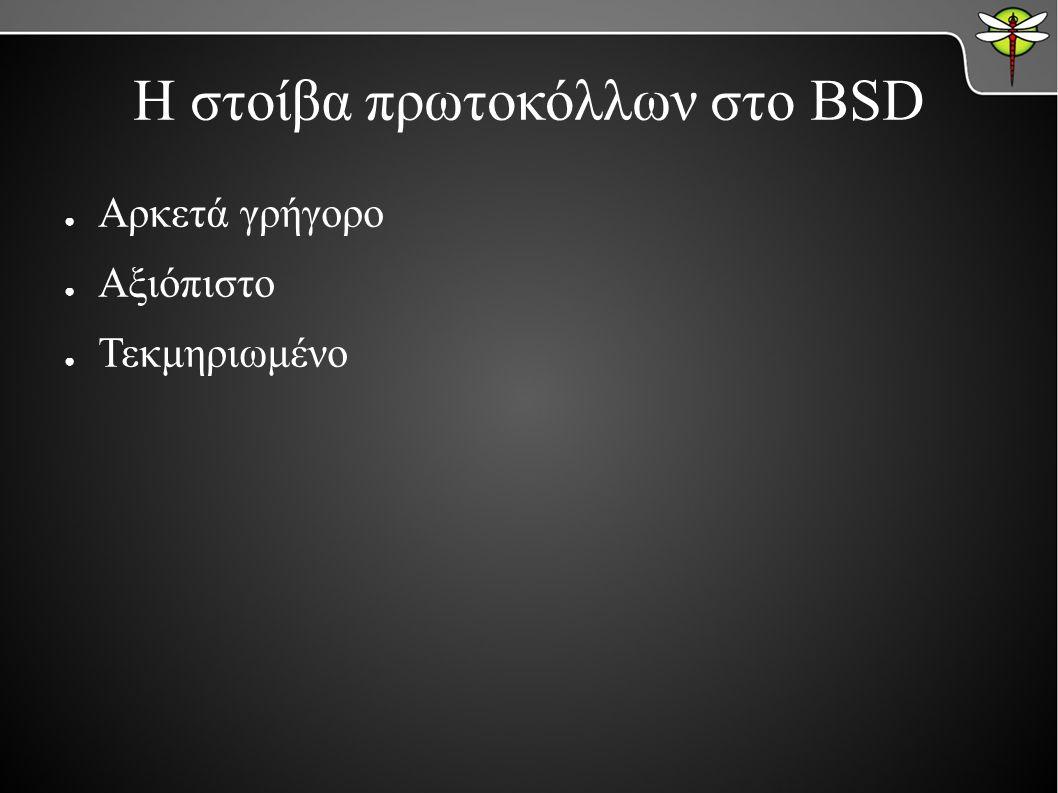 Η στοίβα πρωτοκόλλων στο BSD ● Αρκετά γρήγορο ● Αξιόπιστο ● Τεκμηριωμένο