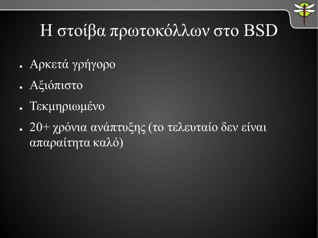 Η στοίβα πρωτοκόλλων στο BSD ● Αρκετά γρήγορο ● Αξιόπιστο ● Τεκμηριωμένο ● 20+ χρόνια ανάπτυξης (το τελευταίο δεν είναι απαραίτητα καλό)