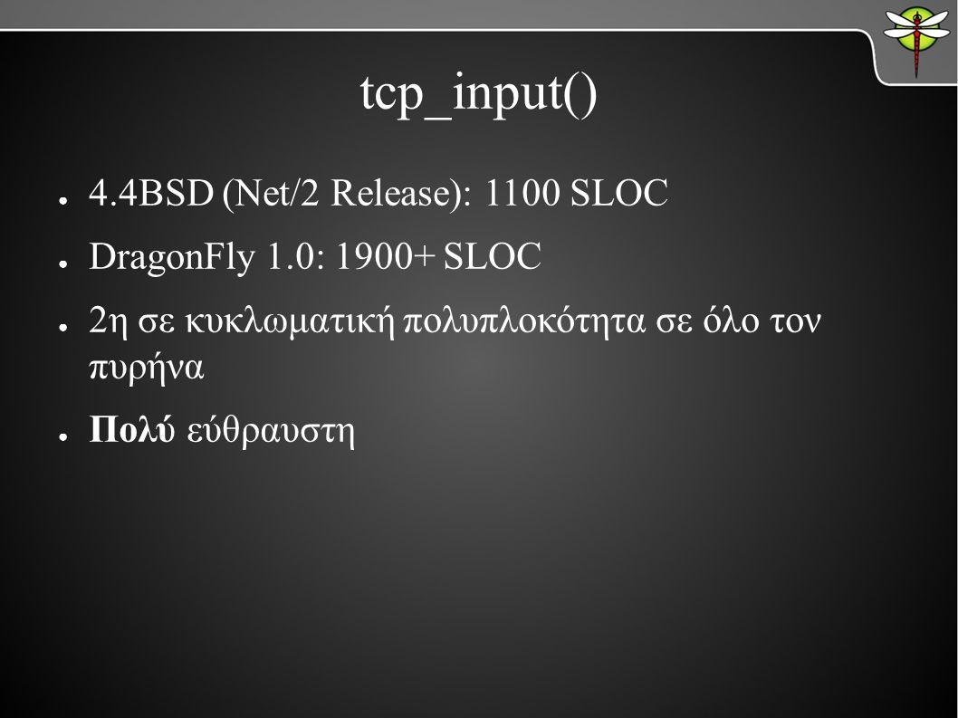 tcp_input() ● 4.4BSD (Net/2 Release): 1100 SLOC ● DragonFly 1.0: 1900+ SLOC ● 2η σε κυκλωματική πολυπλοκότητα σε όλο τον πυρήνα ● Πολύ εύθραυστη