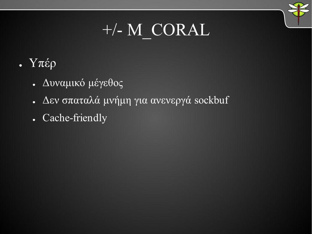 +/- M_CORAL ● Υπέρ ● Δυναμικό μέγεθος ● Δεν σπαταλά μνήμη για ανενεργά sockbuf ● Cache-friendly