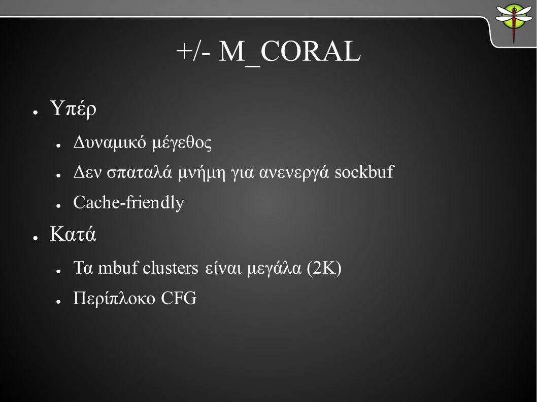 +/- M_CORAL ● Υπέρ ● Δυναμικό μέγεθος ● Δεν σπαταλά μνήμη για ανενεργά sockbuf ● Cache-friendly ● Κατά ● Τα mbuf clusters είναι μεγάλα (2K) ● Περίπλοκο CFG