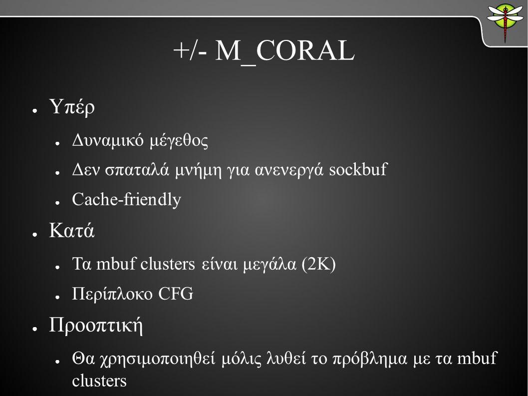 +/- M_CORAL ● Υπέρ ● Δυναμικό μέγεθος ● Δεν σπαταλά μνήμη για ανενεργά sockbuf ● Cache-friendly ● Κατά ● Τα mbuf clusters είναι μεγάλα (2K) ● Περίπλοκο CFG ● Προοπτική ● Θα χρησιμοποιηθεί μόλις λυθεί το πρόβλημα με τα mbuf clusters