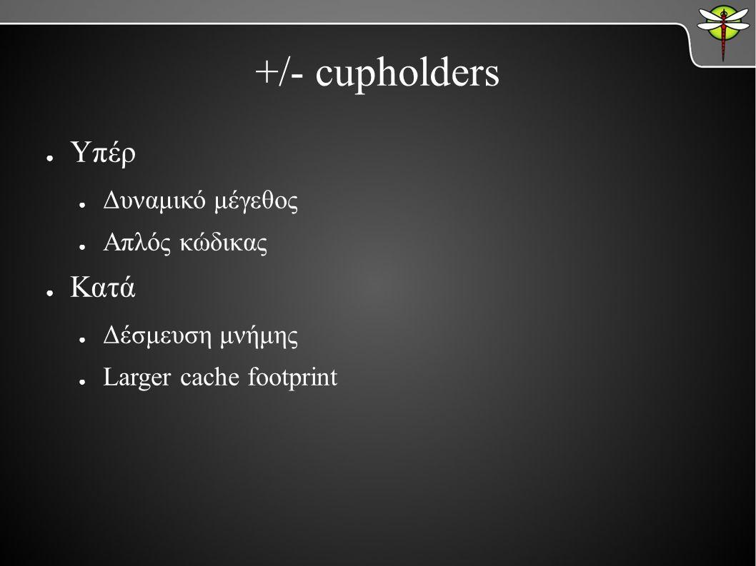 +/- cupholders ● Υπέρ ● Δυναμικό μέγεθος ● Απλός κώδικας ● Κατά ● Δέσμευση μνήμης ● Larger cache footprint