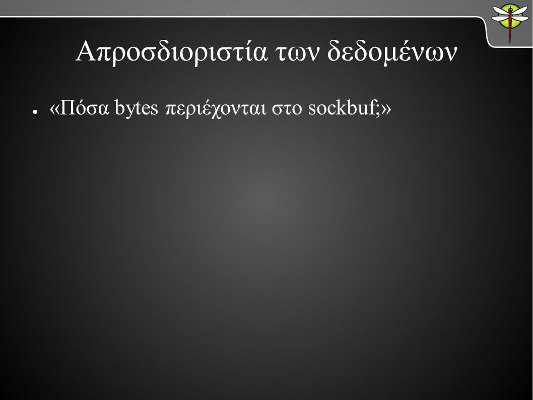 Απροσδιοριστία των δεδομένων ● «Πόσα bytes περιέχονται στο sockbuf;»