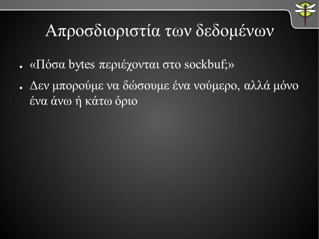 Απροσδιοριστία των δεδομένων ● «Πόσα bytes περιέχονται στο sockbuf;» ● Δεν μπορούμε να δώσουμε ένα νούμερο, αλλά μόνο ένα άνω ή κάτω όριο