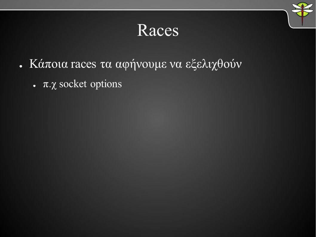 ● Κάποια races τα αφήνουμε να εξελιχθούν ● π.χ socket options