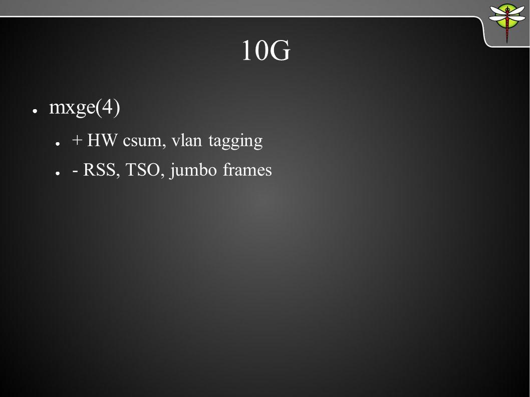 10G ● mxge(4) ● + HW csum, vlan tagging ● - RSS, TSO, jumbo frames