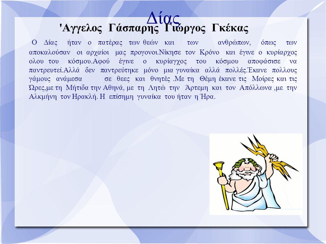 Όλγα Μαραγκού - Κυριακή Βυτινιώτου Αθηνά Η Αθηνά ηταν η κόρη του Δία, ήταν η θέα της σοφίας και των τεχνών.Πριν ακομή γεννηθεί η Αθηνά, ο Δίας κατάπιε τη μητέρα της,τη σοφή Μήτιδα, γιατί έμαθε πως αυτή, μετα την Αθηνά, θα γεννούσε έναν θεό που θα του έπαιρε το θρόνο.Όταν λοιπόν ήρθε η ώρα να γεννηθεί η Αθηνά,ο Δίας διέταξε τον Ήφαιστο να του άνοίξει μ΄ ένα τσεκούρι το κεφάλι.Αμέσως βγήκε απ΄ το κεφάλι του η πανοπλη η Αθηνά.