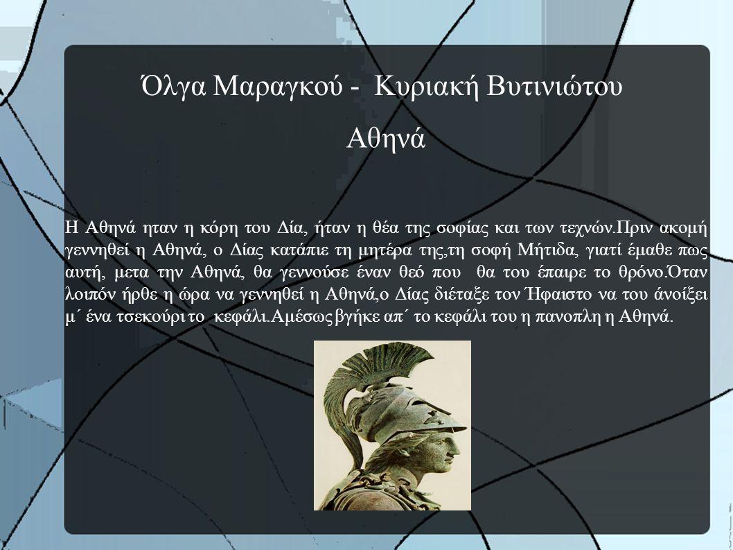 Όλγα Μαραγκού - Κυριακή Βυτινιώτου Αθηνά Η Αθηνά ηταν η κόρη του Δία, ήταν η θέα της σοφίας και των τεχνών.Πριν ακομή γεννηθεί η Αθηνά, ο Δίας κατάπιε