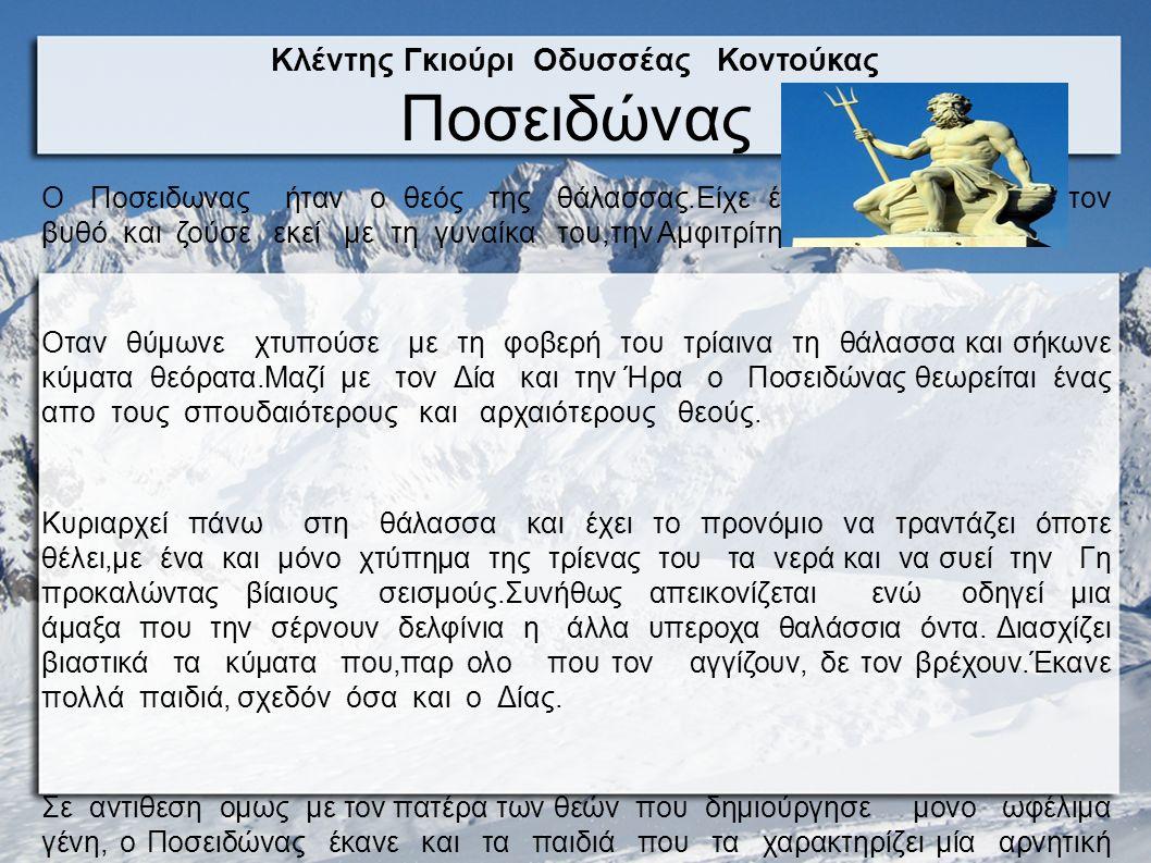 Κλέντης Γκιούρι Οδυσσέας Κοντούκας Ποσειδώνας Ο Ποσειδωνας ήταν ο θεός της θάλασσας.Είχε ένα λαμπρό Παλάτι στον βυθό και ζούσε εκεί με τη γυναίκα του,