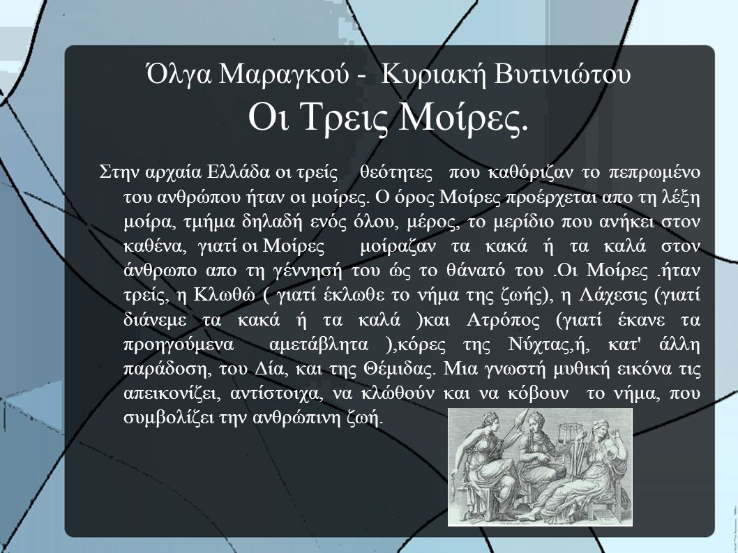Όλγα Μαραγκού - Κυριακή Βυτινιώτου Οι Τρεις Μοίρες. Στην αρχαία Ελλάδα οι τρείς θεότητες που καθόριζαν το πεπρωμένο του ανθρώπου ήταν οι μοίρες. Ο όρο