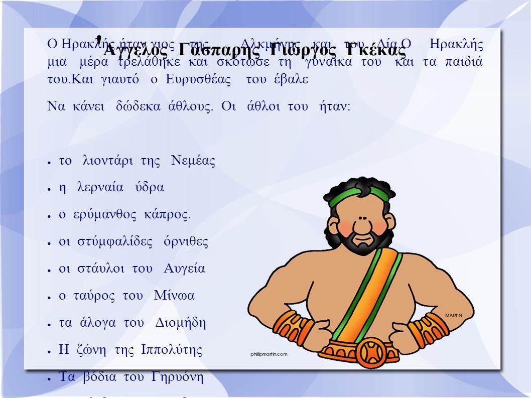 Ηρακλής Ο Ηρακλής ήταν γιος της Αλκμήνης και του Δία.Ο Ηρακλής μια μέρα τρελάθηκε και σκότωσε τη γυναίκα του και τα παιδιά του.Και γιαυτό ο Ευρυσθέας