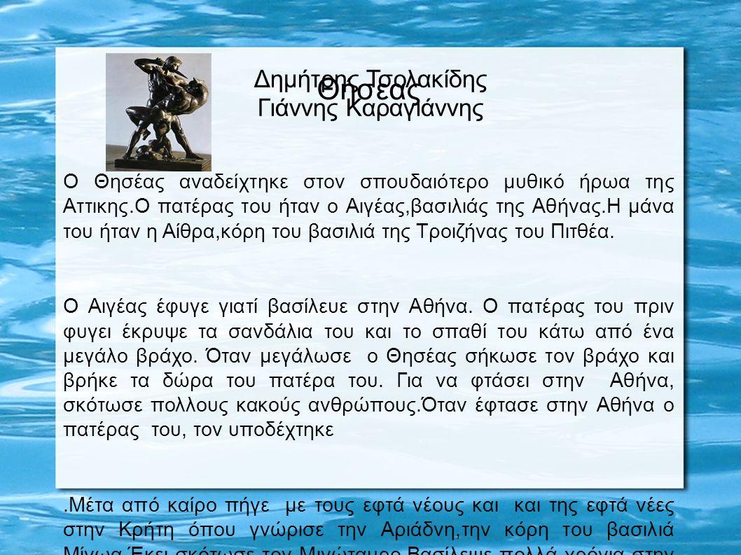Δημήτρης Τσολακίδης Γιάννης Καραγιάννης Θήσεας Ο Θησέας αναδείχτηκε στον σπουδαιότερο μυθικό ήρωα της Αττικης.Ο πατέρας του ήταν ο Αιγέας,βασιλιάς της