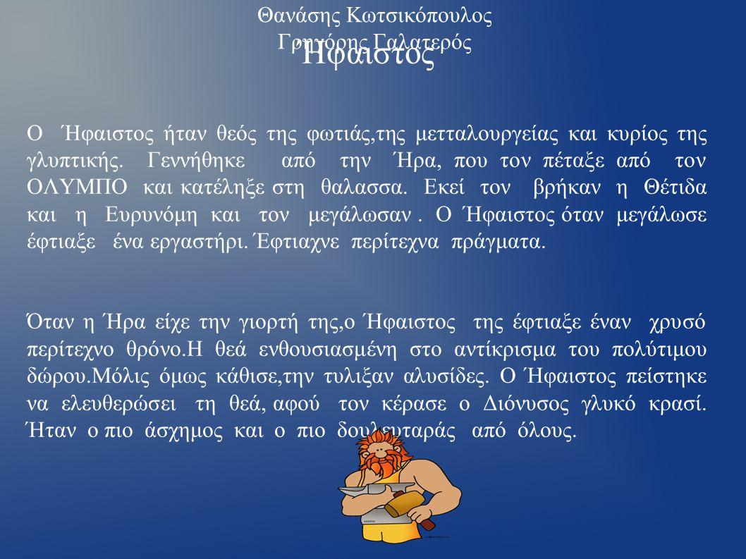 Θανάσης Κωτσικόπουλος Γρηγόρης Γαλατερός Ήφαιστος Ο Ήφαιστος ήταν θεός της φωτιάς,της μετταλουργείας και κυρίος της γλυπτικής. Γεννήθηκε από την Ήρα,