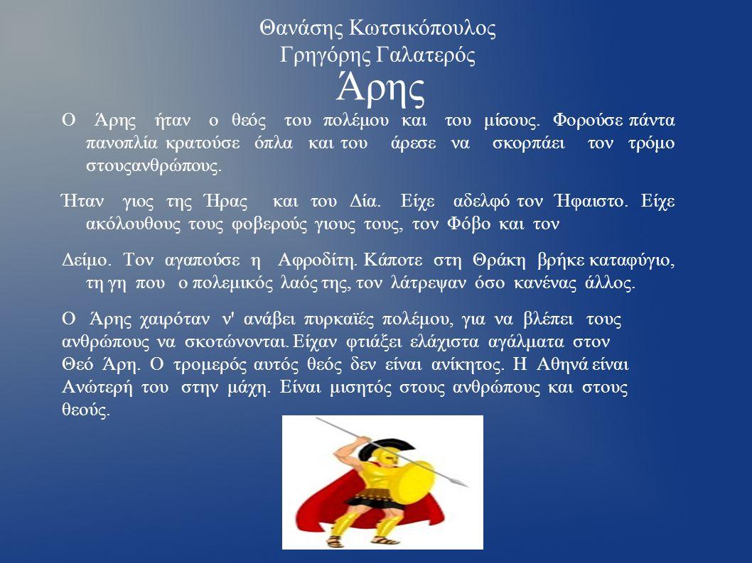 Κλέντης Γκιούρι Οδυσσέας Κοντούκας Απόλλωνας Ο Απόλλωνας ήταν Θεός της Μουσικής,πατέρας του Ορφέα.Ήταν επίσης μάντης.Φορούσε στεφάνι στο κεφάλι του.Στον τρωικό πόλεμο σκότωνε πολλούς Αχαιούς τον ένα μετά τον άλλο Με τα βέλοι του.Επίσης θεός του φωτός.Γεννήθηκε μαζί με τηνΑδελφή του την Άρτεμη στη Δήλο κάτο απο ενα φοίνικα.Εκεί είχε Καταφύγει η μητέρα,η Λητώ,κυνηγημένη απο τη ζηλιάρα Ήρα.