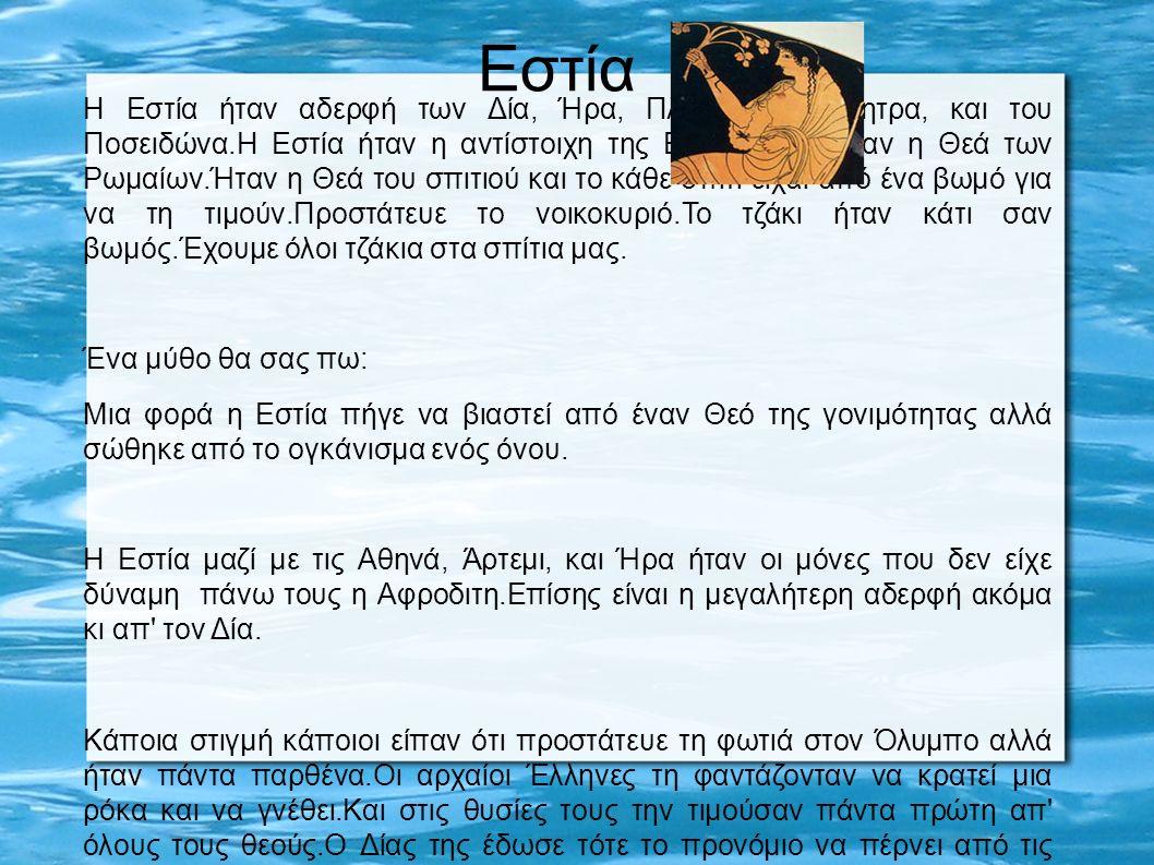 Η Εστία ήταν αδερφή των Δία, Ήρα, Πλούτωνα, Δήμητρα, και του Ποσειδώνα.Η Εστία ήταν η αντίστοιχη της Βέστας που ήταν η Θεά των Ρωμαίων.Ήταν η Θεά του