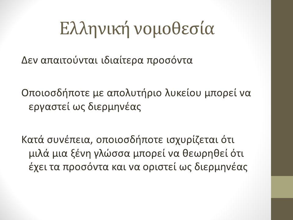 Ελληνική νομοθεσία Δεν απαιτούνται ιδιαίτερα προσόντα Οποιοσδήποτε με απολυτήριο λυκείου μπορεί να εργαστεί ως διερμηνέας Κατά συνέπεια, οποιοσδήποτε ισχυρίζεται ότι μιλά μια ξένη γλώσσα μπορεί να θεωρηθεί ότι έχει τα προσόντα και να οριστεί ως διερμηνέας