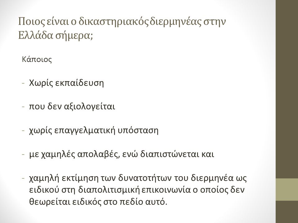 Ποιος είναι ο δικαστηριακός διερμηνέας στην Ελλάδα σήμερα; Κάποιος -Χωρίς εκπαίδευση -που δεν αξιολογείται -χωρίς επαγγελματική υπόσταση -με χαμηλές απολαβές, ενώ διαπιστώνεται και -χαμηλή εκτίμηση των δυνατοτήτων του διερμηνέα ως ειδικού στη διαπολιτισμική επικοινωνία ο οποίος δεν θεωρείται ειδικός στο πεδίο αυτό.