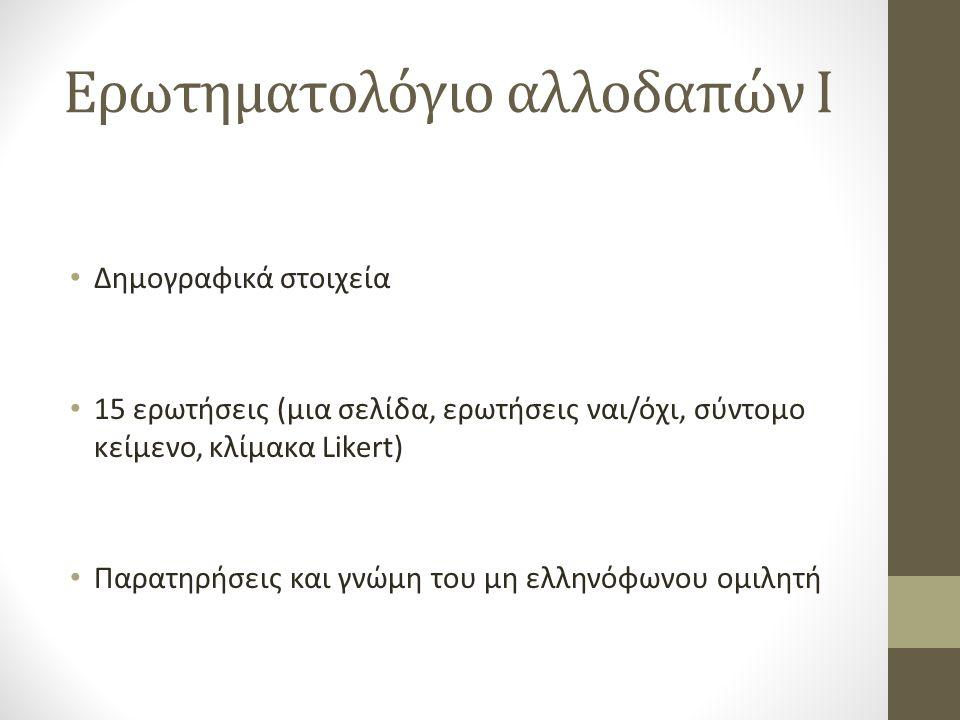 Ερωτηματολόγιο αλλοδαπών I Δημογραφικά στοιχεία 15 ερωτήσεις (μια σελίδα, ερωτήσεις ναι/όχι, σύντομο κείμενο, κλίμακα Likert) Παρατηρήσεις και γνώμη του μη ελληνόφωνου ομιλητή