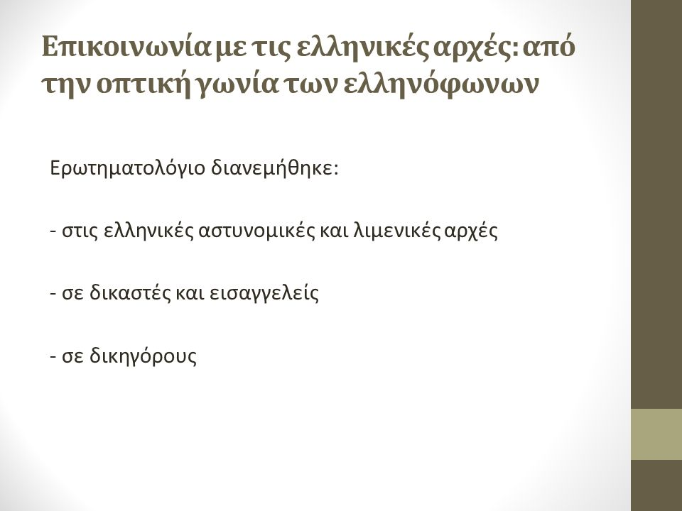 Επικοινωνία με τις ελληνικές αρχές: από την οπτική γωνία των ελληνόφωνων Ερωτηματολόγιο διανεμήθηκε: - στις ελληνικές αστυνομικές και λιμενικές αρχές - σε δικαστές και εισαγγελείς - σε δικηγόρους
