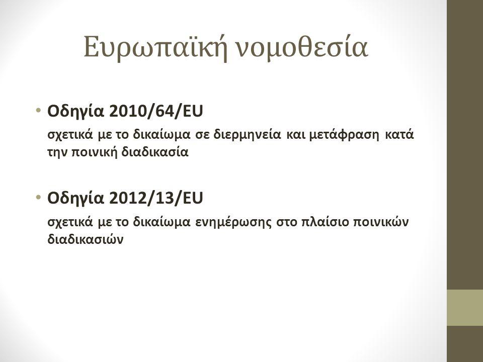 Ευρωπαϊκή νομοθεσία Οδηγία 2010/64/ΕU σχετικά με το δικαίωμα σε διερμηνεία και μετάφραση κατά την ποινική διαδικασία Οδηγία 2012/13/ΕU σχετικά με το δικαίωμα ενημέρωσης στο πλαίσιο ποινικών διαδικασιών