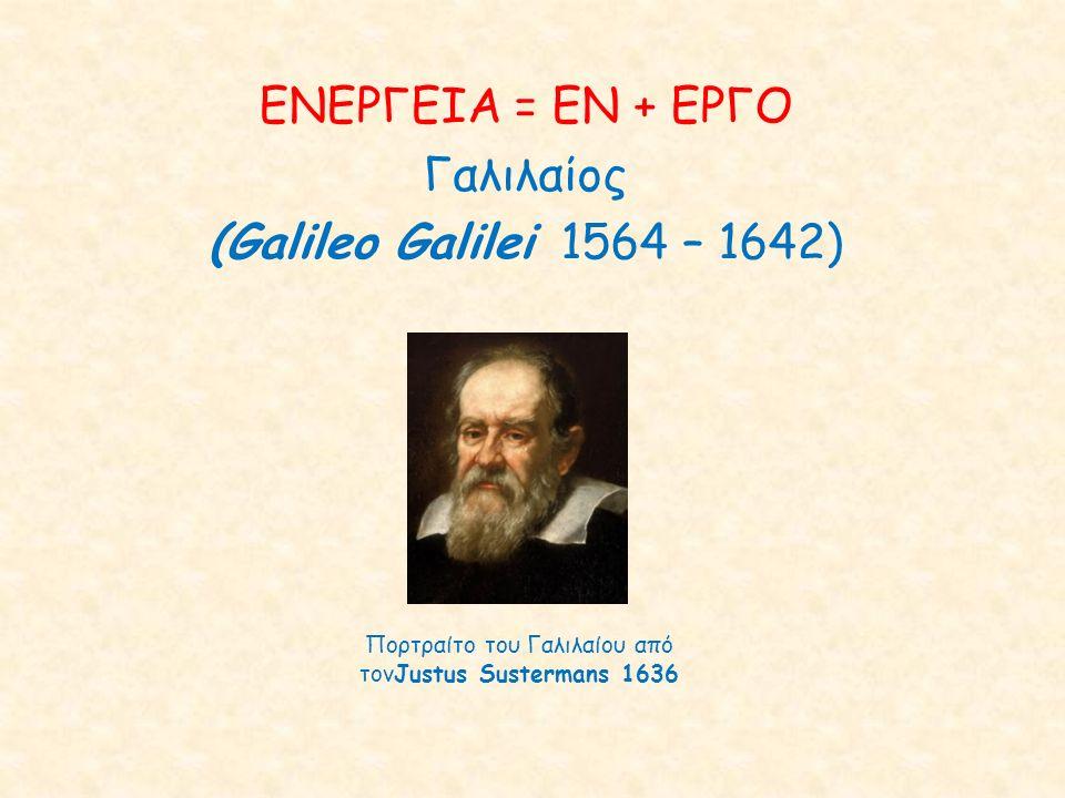 ΕΝΕΡΓΕΙΑ = ΕΝ + ΕΡΓΟ Γαλιλαίος (Galileo Galilei 1564 – 1642) Πορτραίτο του Γαλιλαίου από τονJustus Sustermans 1636